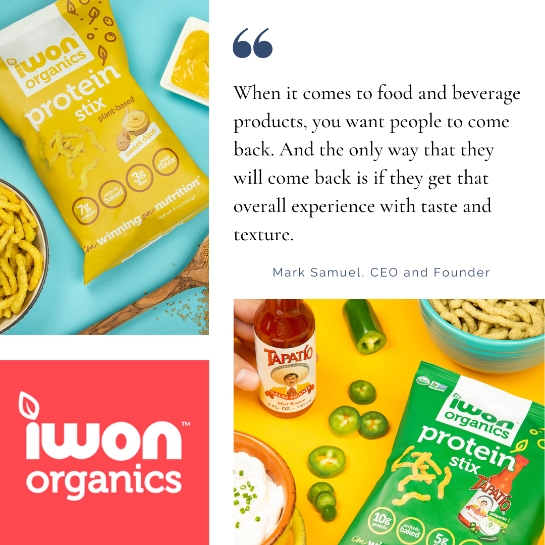 """When it comes to food and beverage products, you want people to come back. And the only way that they will come back is if they get that overall experience when it comes to taste and texture. "" - Mark Samuel, CEO and Founder of IWON"
