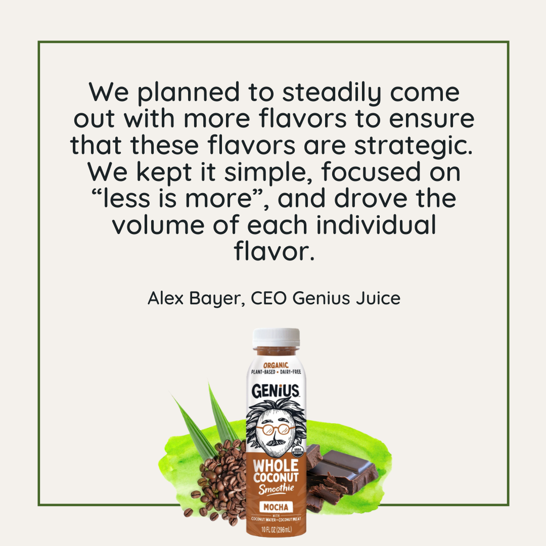 Quote: We planned to steadily come out with more flavors, but also to ensure that these flavors are strategic and will guarantee a better chance of success for the company. I think that was a huge repositioning by us. - Alex Bayer, CEO Genius Juice