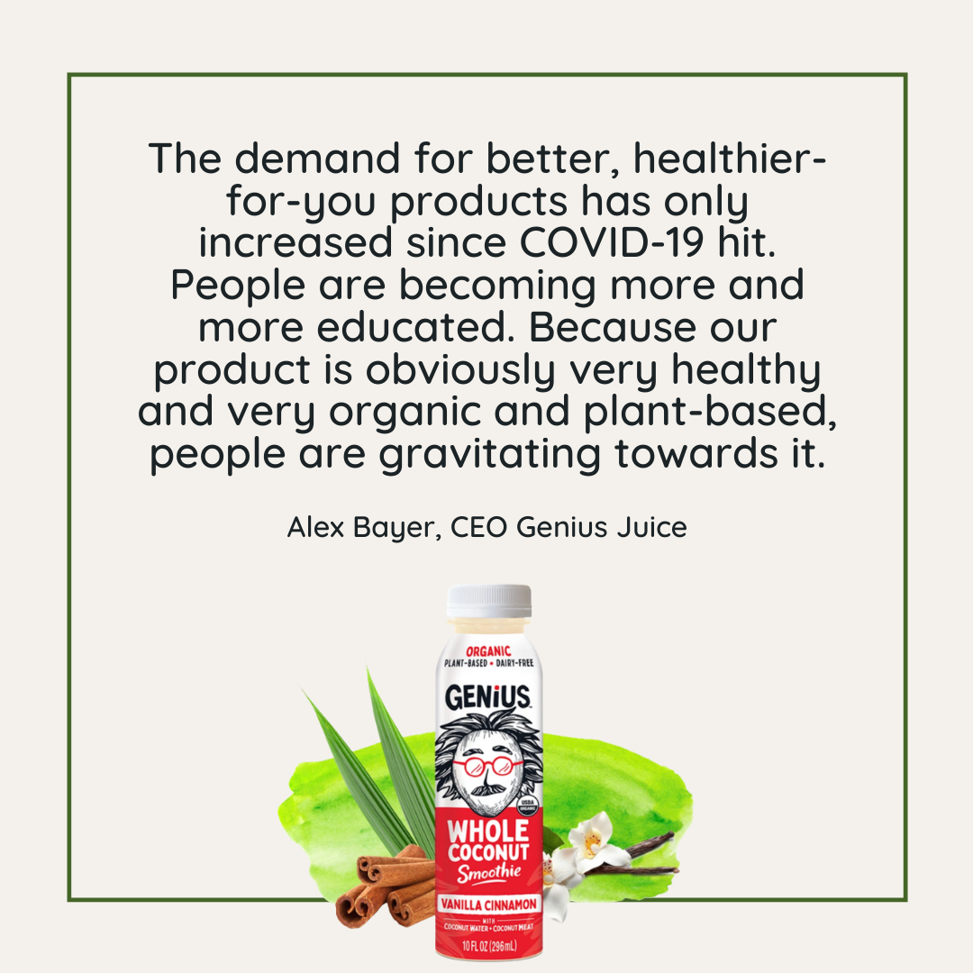 Quote: I think part of that growth is because the demand for better, healthier-for-you products has only increased since COVID-19 hit. People are becoming more and more educated about what is good and what is not good to put inside their bodies.  - Alex Bayer, CEO Genius Juice