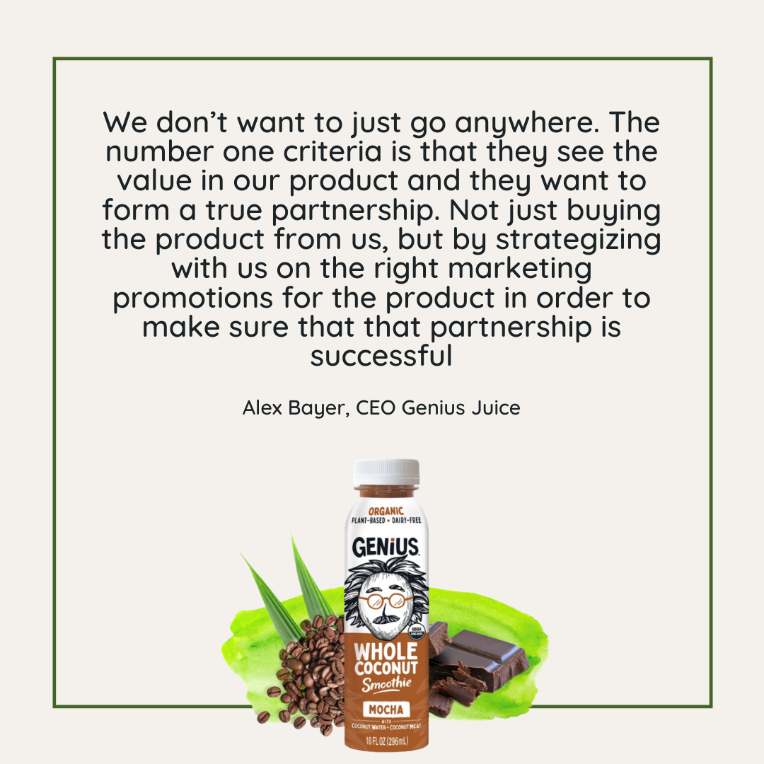 Quote: The number one criteria is that they see the value in our product and they want to form a true partnership.  - Alex Bayer, Genius Juice